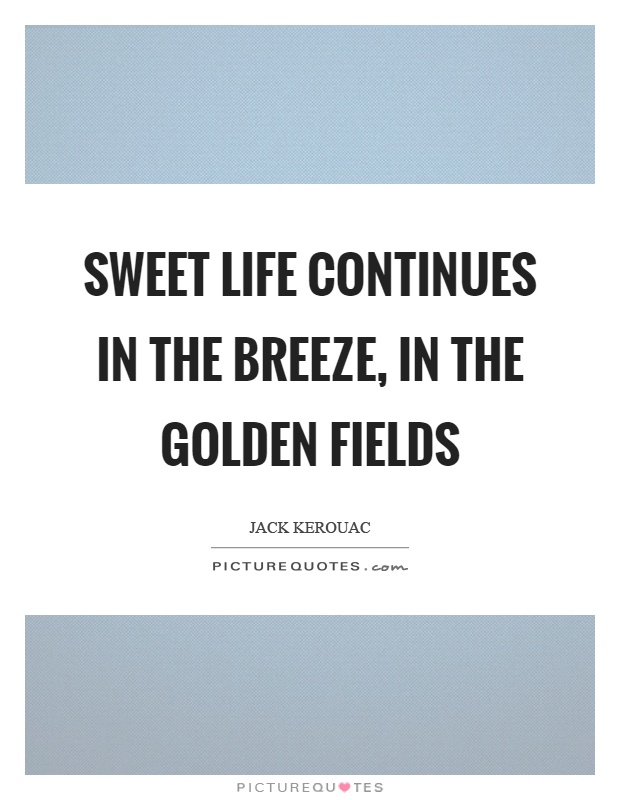 Sweet life continues in the breeze, in the golden fields Picture Quote #1