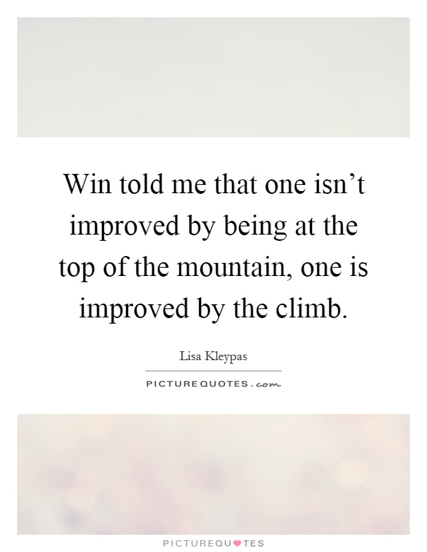 Win told me that one isn't improved by being at the top of the mountain, one is improved by the climb Picture Quote #1