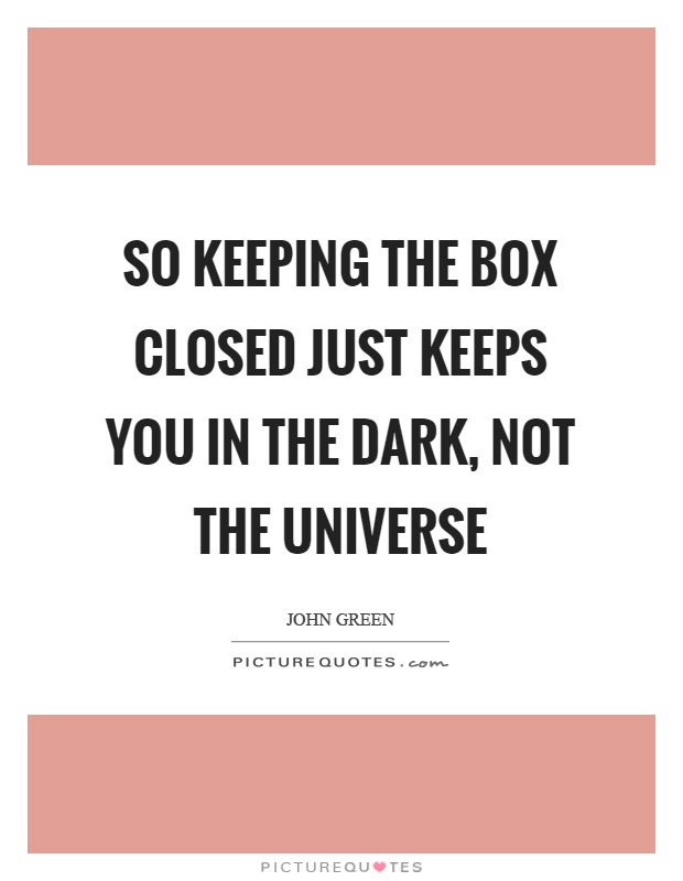 So keeping the box closed just keeps you in the dark, not the universe Picture Quote #1