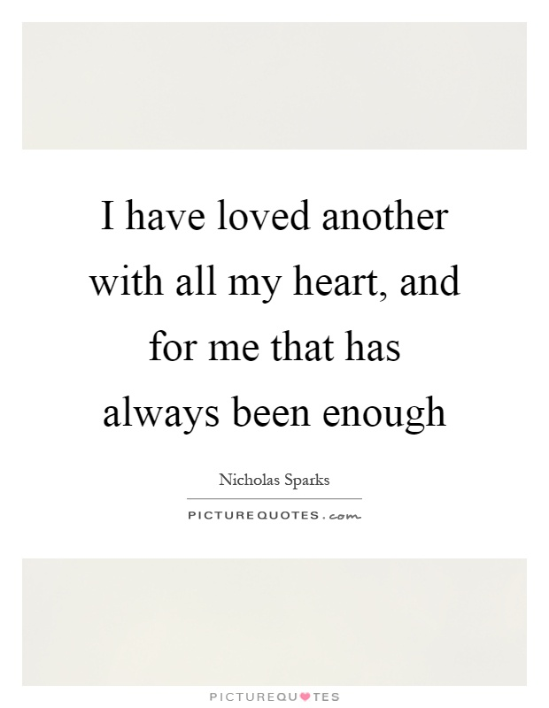 I have loved another with all my heart, and for me that has always been enough Picture Quote #1