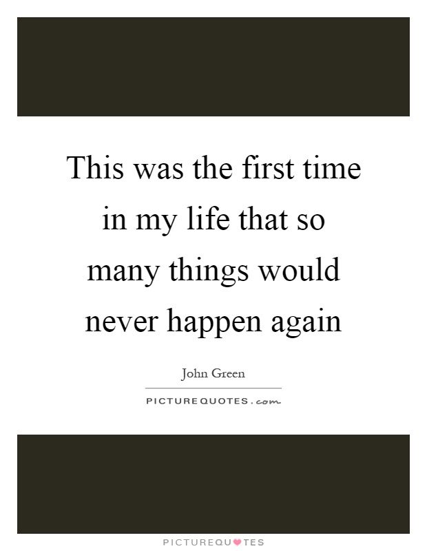 This was the first time in my life that so many things would never happen again Picture Quote #1