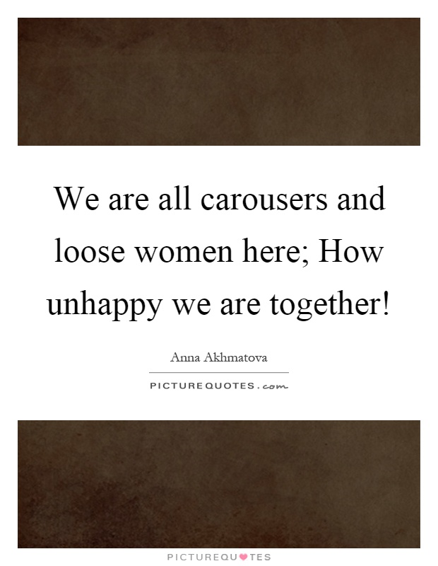 We are all carousers and loose women here; How unhappy we are together! Picture Quote #1
