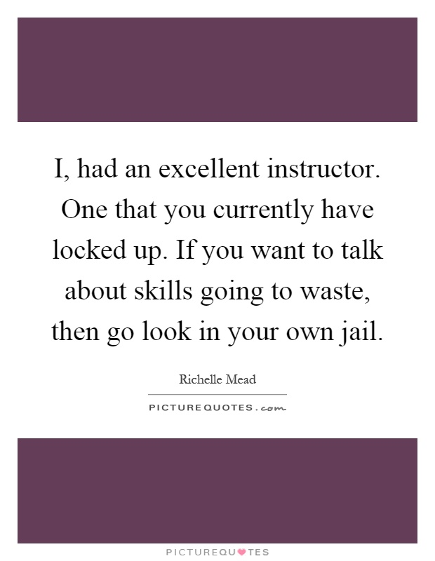 I, had an excellent instructor. One that you currently have locked up. If you want to talk about skills going to waste, then go look in your own jail Picture Quote #1