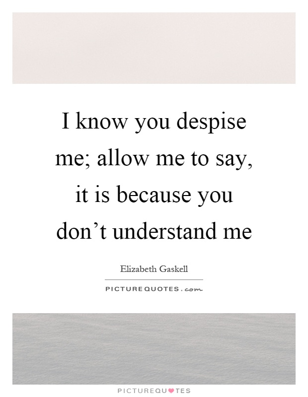 I know you despise me; allow me to say, it is because you don't understand me Picture Quote #1
