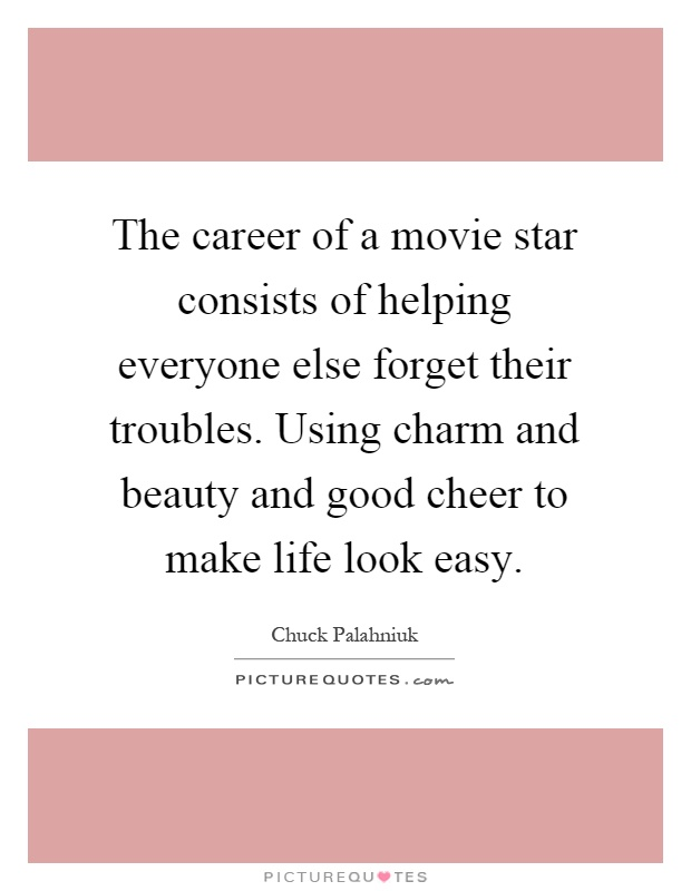The career of a movie star consists of helping everyone else forget their troubles. Using charm and beauty and good cheer to make life look easy Picture Quote #1