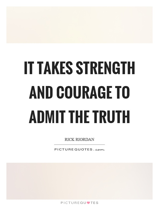 It takes strength and courage to admit the truth Picture Quote #1