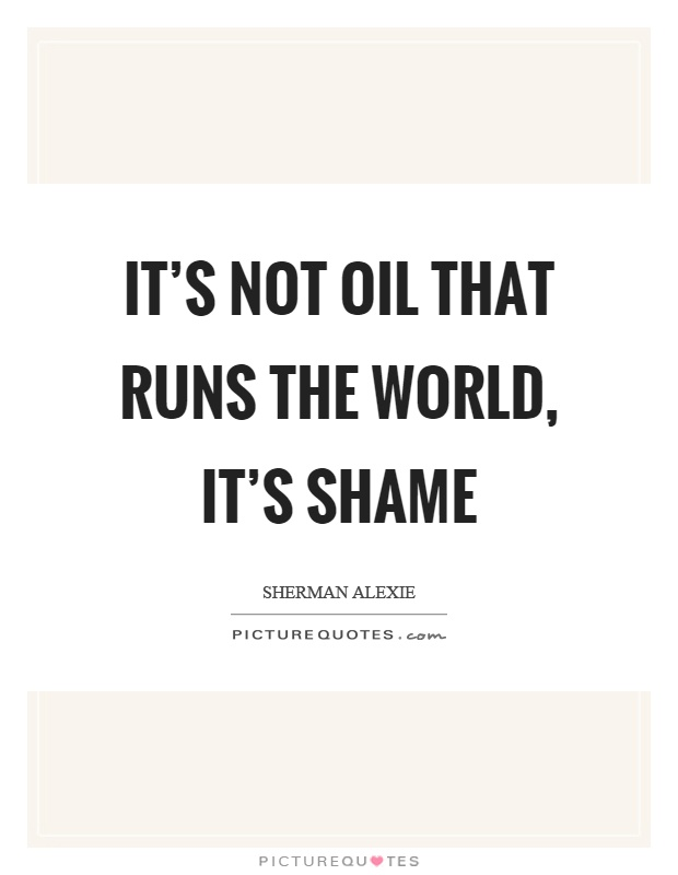 It's not oil that runs the world, it's shame Picture Quote #1