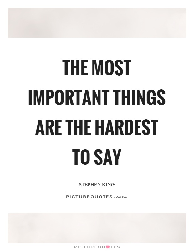 The most important things are the hardest to say Picture Quote #1