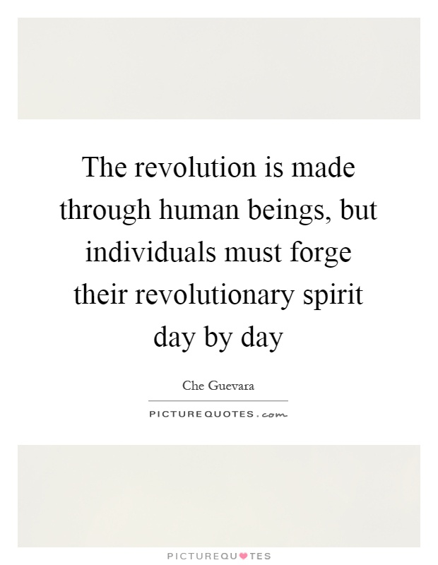 The revolution is made through human beings, but individuals must forge their revolutionary spirit day by day Picture Quote #1