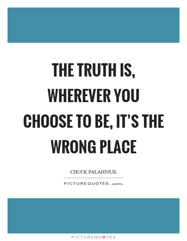 The truth is, wherever you choose to be, it's the wrong place Picture Quote #1