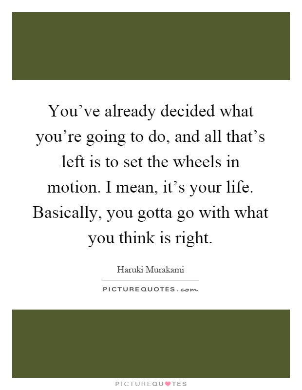 You've already decided what you're going to do, and all that's left is to set the wheels in motion. I mean, it's your life. Basically, you gotta go with what you think is right Picture Quote #1