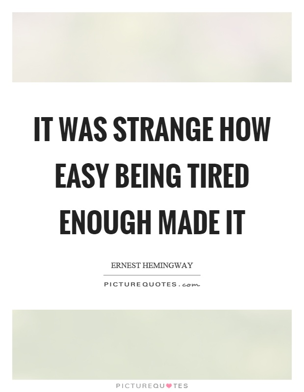 It was strange how easy being tired enough made it Picture Quote #1