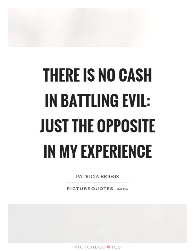 There is no cash in battling evil: just the opposite in my experience Picture Quote #1