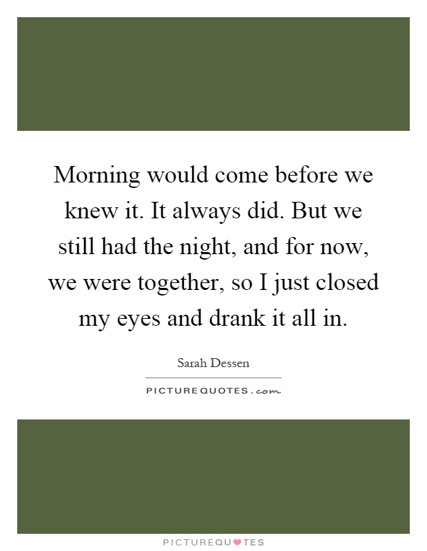 Morning would come before we knew it. It always did. But we still had the night, and for now, we were together, so I just closed my eyes and drank it all in Picture Quote #1
