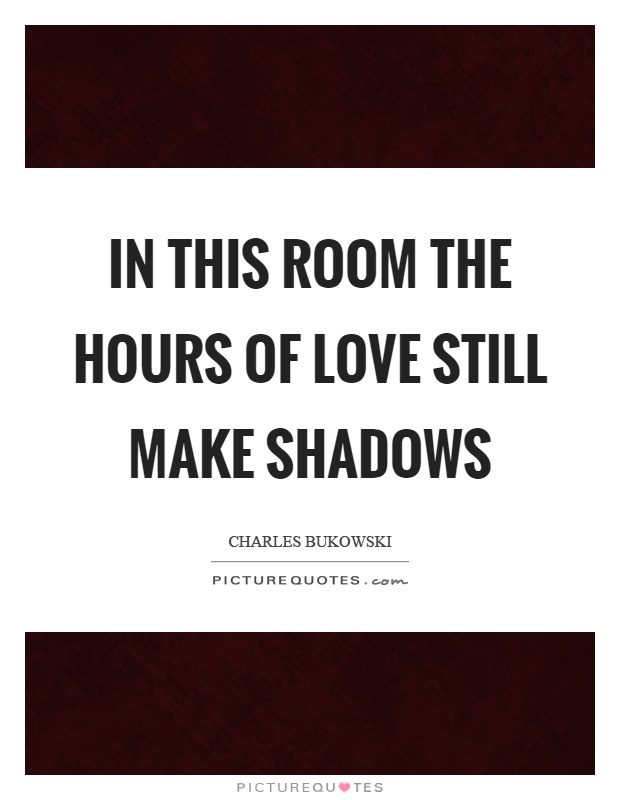 In this room the hours of love still make shadows Picture Quote #1