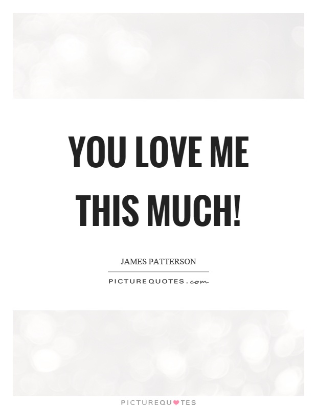 You love me this much! Picture Quote #1