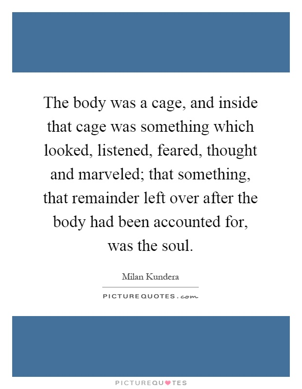 The body was a cage, and inside that cage was something which looked, listened, feared, thought and marveled; that something, that remainder left over after the body had been accounted for, was the soul Picture Quote #1