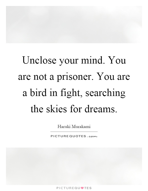 Unclose your mind. You are not a prisoner. You are a bird in fight, searching the skies for dreams Picture Quote #1