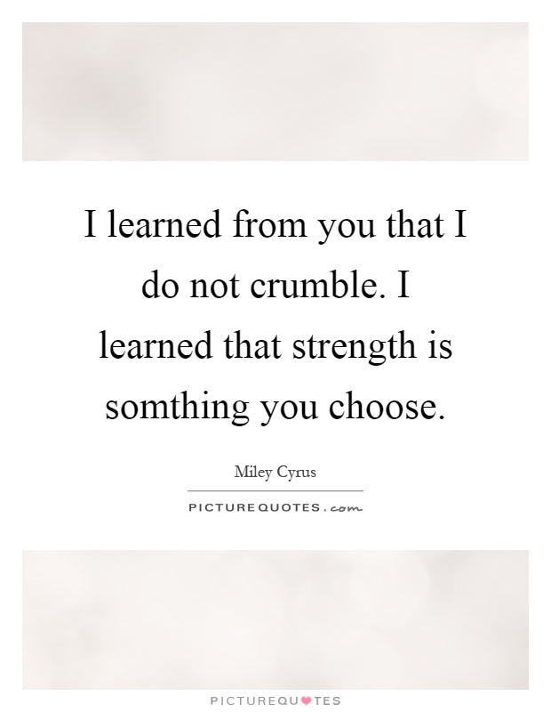 I learned from you that I do not crumble. I learned that strength is somthing you choose Picture Quote #1