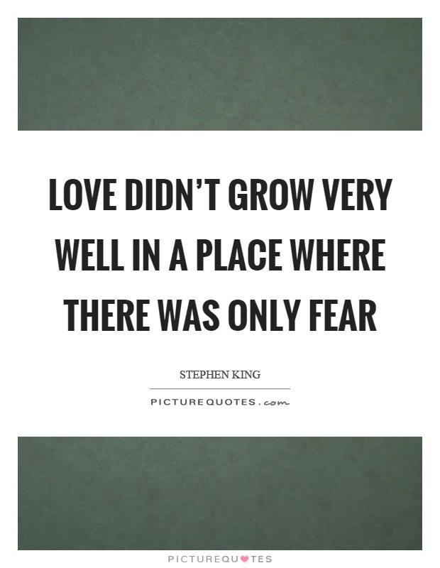 Love didn't grow very well in a place where there was only fear Picture Quote #1