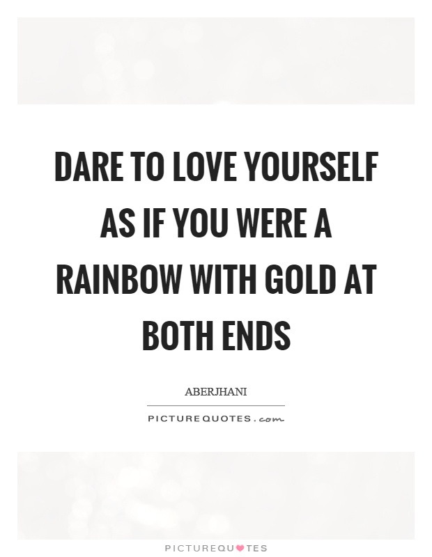 Dare to love yourself as if you were a rainbow with gold at both ends Picture Quote #1