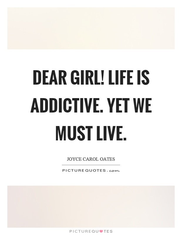 Dear girl! Life is addictive. Yet we must live Picture Quote #1