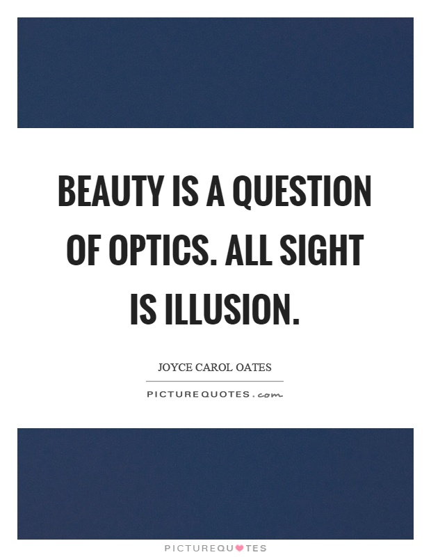Beauty is a question of optics. All sight is illusion Picture Quote #1