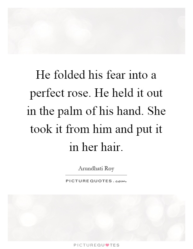 He folded his fear into a perfect rose. He held it out in the palm of his hand. She took it from him and put it in her hair Picture Quote #1
