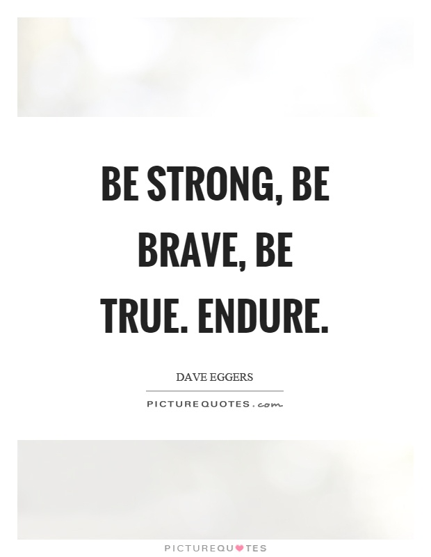 Be strong, be brave, be true. Endure Picture Quote #1