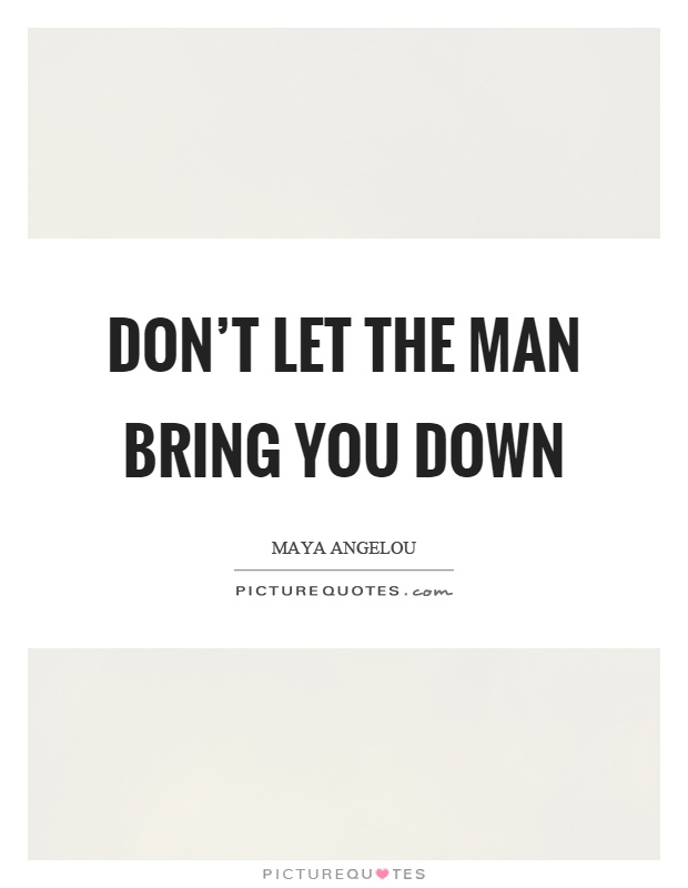Don't let the man bring you down Picture Quote #1