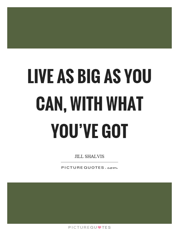 Live as big as you can, with what you've got Picture Quote #1
