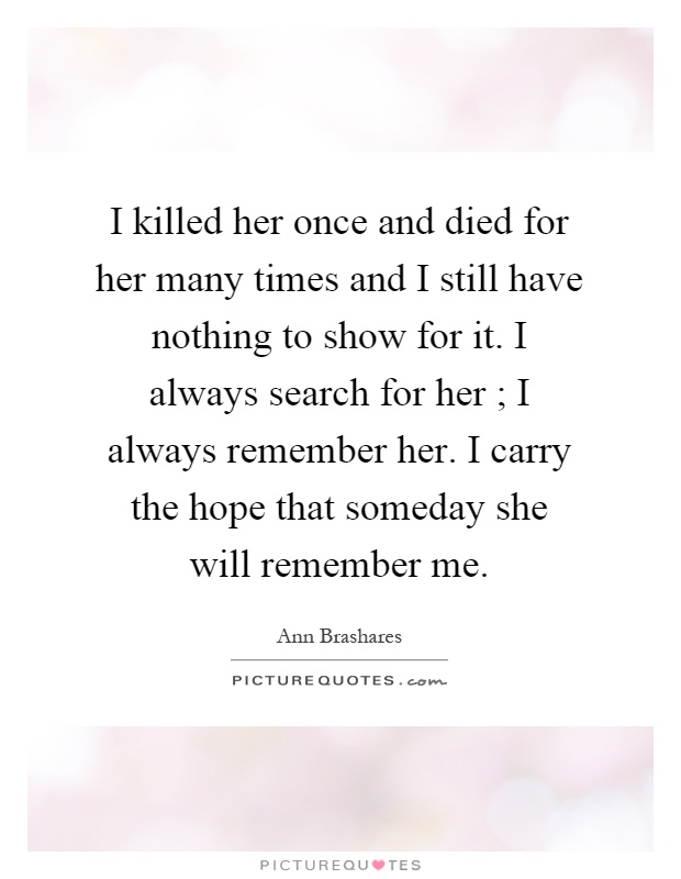 I killed her once and died for her many times and I still have nothing to show for it. I always search for her ; I always remember her. I carry the hope that someday she will remember me Picture Quote #1