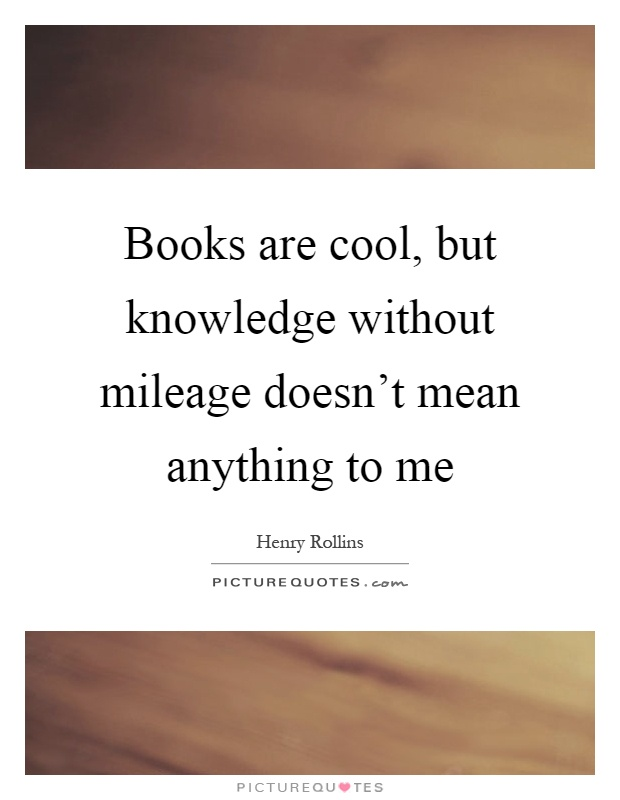 Books are cool, but knowledge without mileage doesn't mean anything to me Picture Quote #1