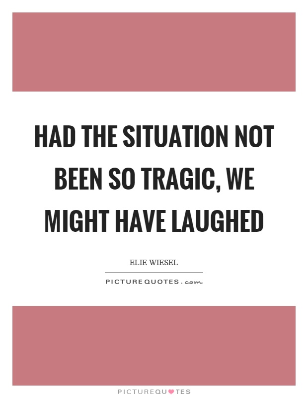 Had the situation not been so tragic, we might have laughed Picture Quote #1