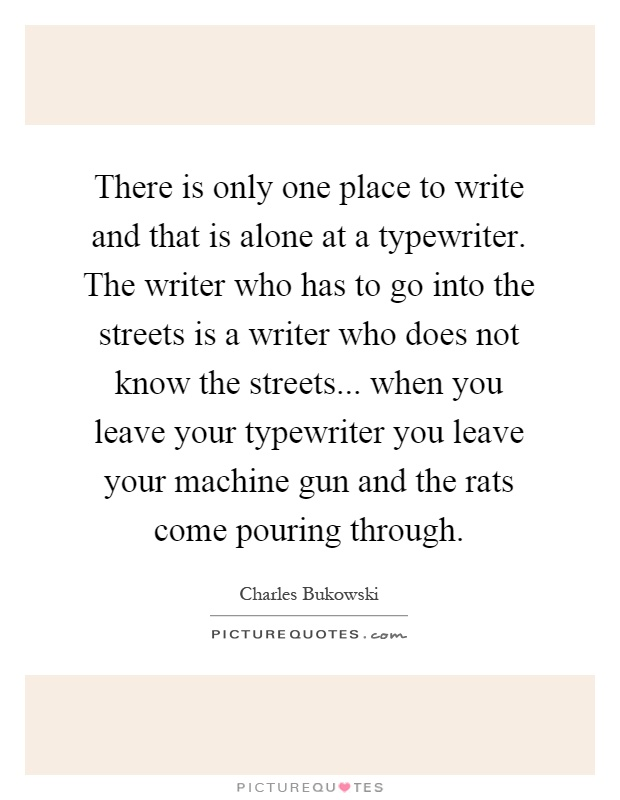 There is only one place to write and that is alone at a typewriter. The writer who has to go into the streets is a writer who does not know the streets... when you leave your typewriter you leave your machine gun and the rats come pouring through Picture Quote #1