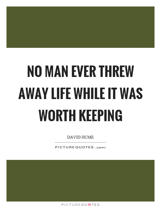 No man ever threw away life while it was worth keeping Picture Quote #1