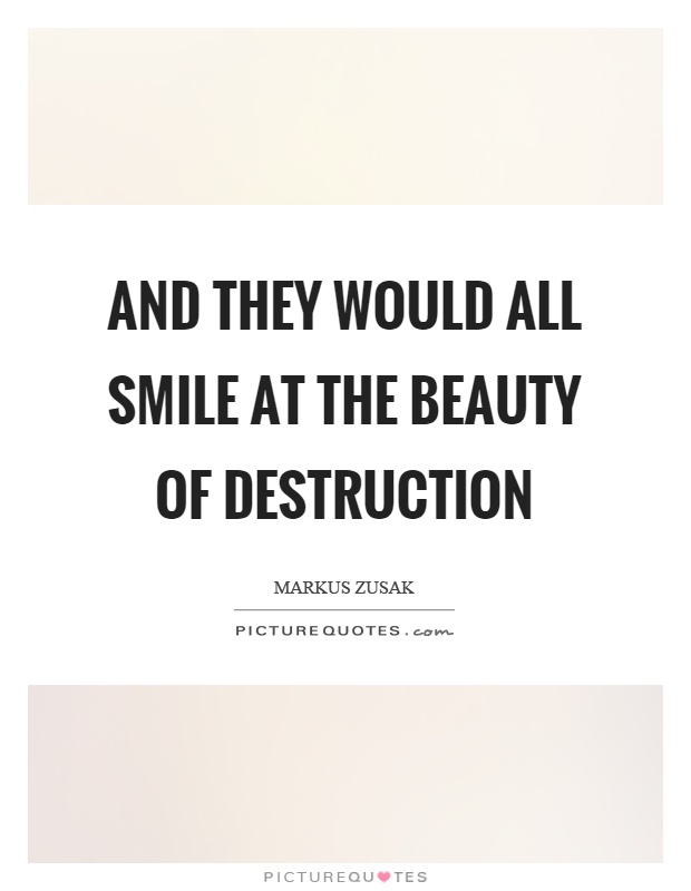 And they would all smile at the beauty of destruction Picture Quote #1