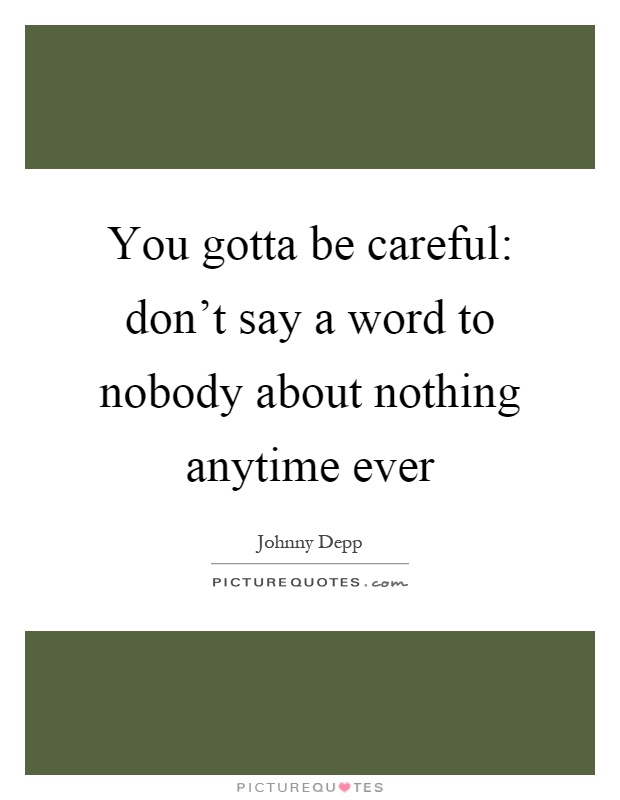 You gotta be careful: don't say a word to nobody about nothing anytime ever Picture Quote #1