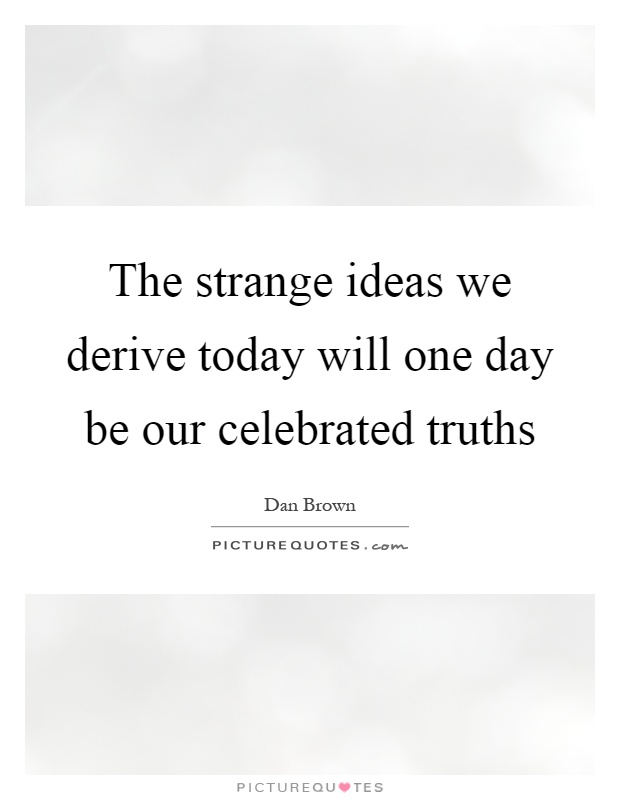 The strange ideas we derive today will one day be our celebrated truths Picture Quote #1