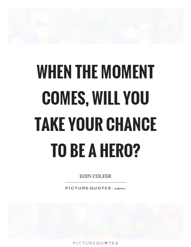 When the moment comes, will you take your chance to be a hero? Picture Quote #1