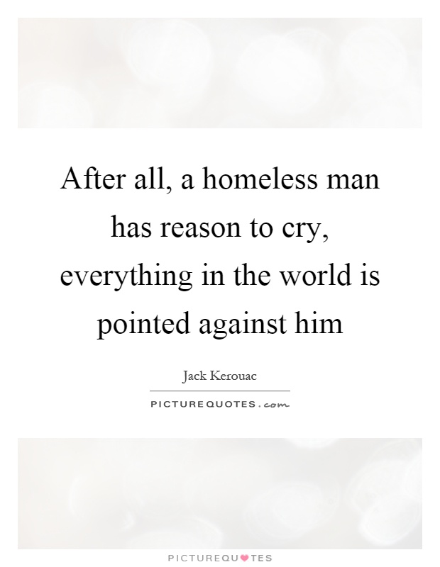 After all, a homeless man has reason to cry, everything in the world is pointed against him Picture Quote #1