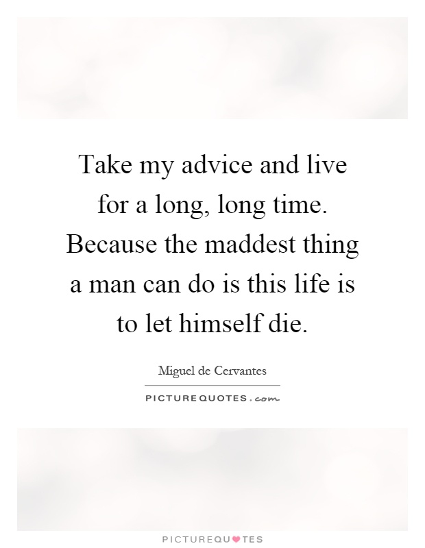 Take my advice and live for a long, long time. Because the maddest thing a man can do is this life is to let himself die Picture Quote #1