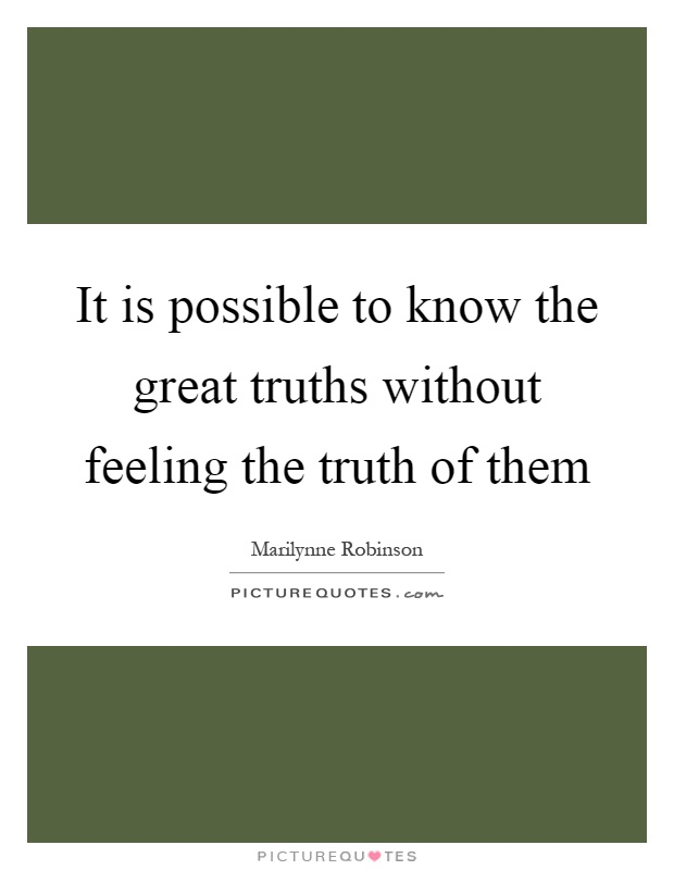 It is possible to know the great truths without feeling the truth of them Picture Quote #1