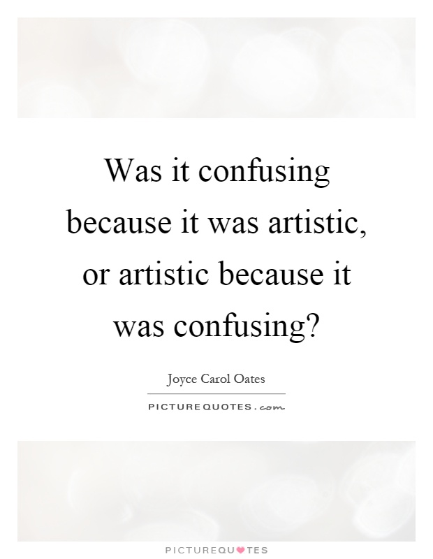 Was it confusing because it was artistic, or artistic because it was confusing? Picture Quote #1
