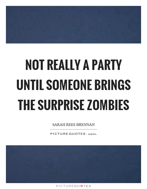 Not really a party until someone brings the surprise zombies Picture Quote #1