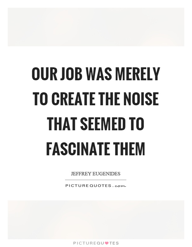 Our job was merely to create the noise that seemed to fascinate them Picture Quote #1
