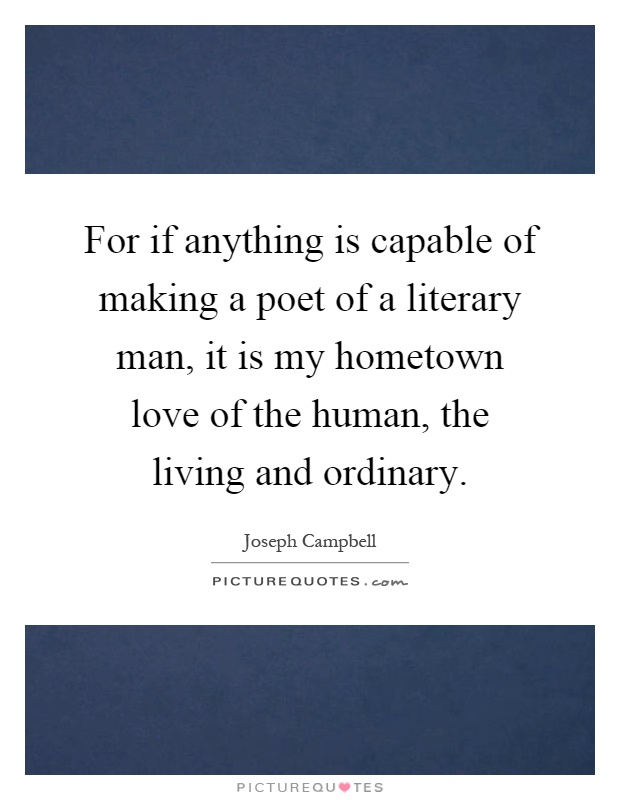 For if anything is capable of making a poet of a literary man, it is my hometown love of the human, the living and ordinary Picture Quote #1