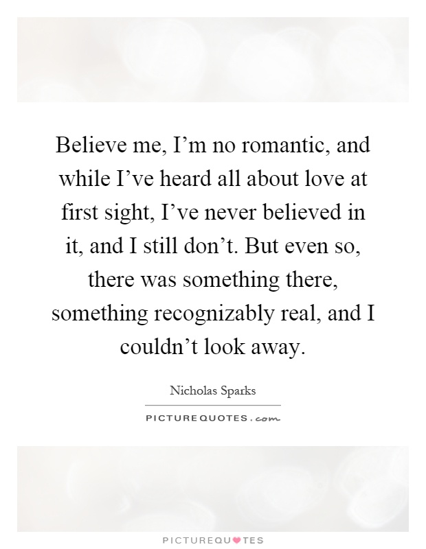 Believe me, I'm no romantic, and while I've heard all about love at first sight, I've never believed in it, and I still don't. But even so, there was something there, something recognizably real, and I couldn't look away Picture Quote #1