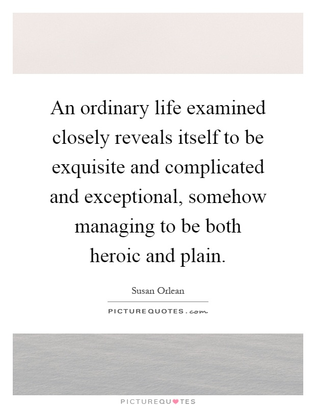 An ordinary life examined closely reveals itself to be exquisite and complicated and exceptional, somehow managing to be both heroic and plain Picture Quote #1