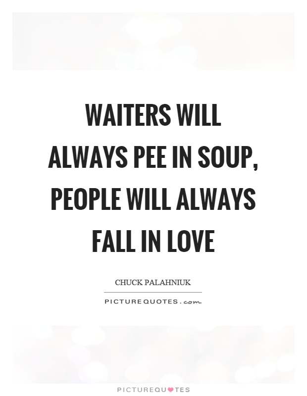 Waiters will always pee in soup, people will always fall in love Picture Quote #1